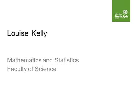 Louise Kelly Mathematics and Statistics Faculty of Science.
