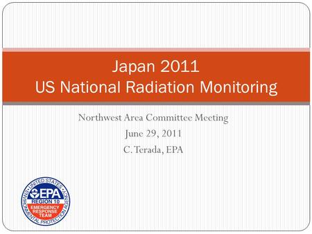 Northwest Area Committee Meeting June 29, 2011 C. Terada, EPA Japan 2011 US National Radiation Monitoring.