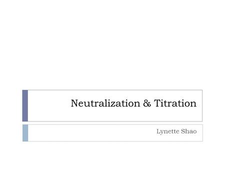 Neutralization & Titration Lynette Shao. Neutralization  Acids release H + ions into solutions and bases release OH - ions.  Mixing the two solutions.