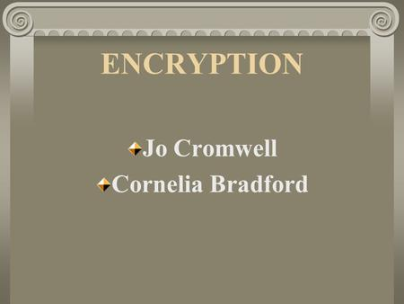 ENCRYPTION Jo Cromwell Cornelia Bradford. History of Encryption Encryption has been around since antiquity Cryptography began around 2,000 B.C in Egypt.