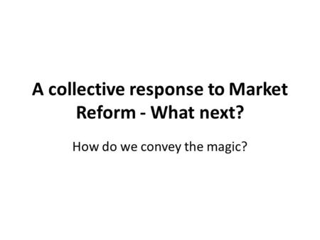 A collective response to Market Reform - What next? How do we convey the magic?