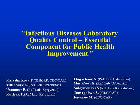 """Infectious Diseases Laboratory Quality Control – Essential Component for Public Health Improvement."" Kalashnikova T.(GISK RF; CDC/CAR) Musabaev E. (Ref."
