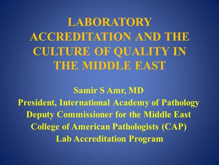 LABORATORY ACCREDITATION AND THE CULTURE OF QUALITY IN THE MIDDLE EAST Samir S Amr, MD President, International Academy of Pathology Deputy Commissioner.