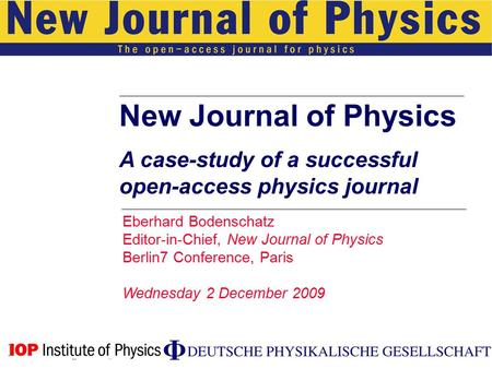 New Journal of Physics A case-study of a successful open-access physics journal Eberhard Bodenschatz Editor-in-Chief, New Journal of Physics Berlin7 Conference,