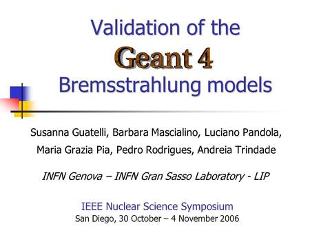 Validation of the Bremsstrahlung models Susanna Guatelli, Barbara Mascialino, Luciano Pandola, Maria Grazia Pia, Pedro Rodrigues, Andreia Trindade IEEE.