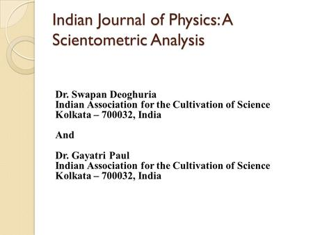 Indian Journal of Physics: A Scientometric Analysis Dr. Swapan Deoghuria Indian Association for the Cultivation of Science Kolkata – 700032, India And.