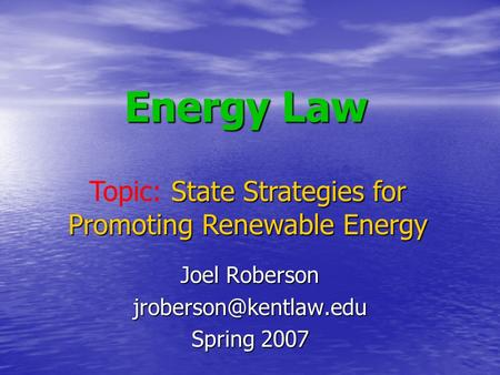 Energy Law Joel Roberson Spring 2007 State Strategies for Promoting Renewable Energy Topic: State Strategies for Promoting Renewable.
