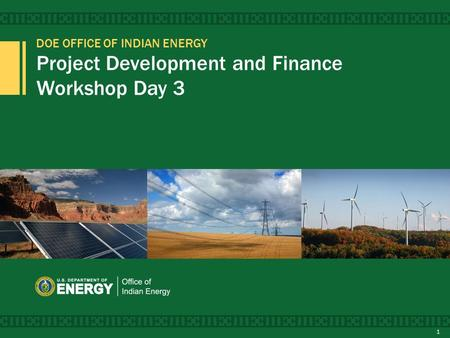 DOE OFFICE OF INDIAN ENERGY Project Development and Finance Workshop Day 3 1.
