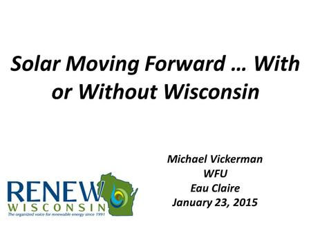 Solar Moving Forward … With or Without Wisconsin Michael Vickerman WFU Eau Claire January 23, 2015.