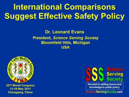 International Comparisons Suggest Effective Safety Policy Dr. Leonard Evans President, Science Serving Society Bloomfield Hills, Michigan USA Devoted to.