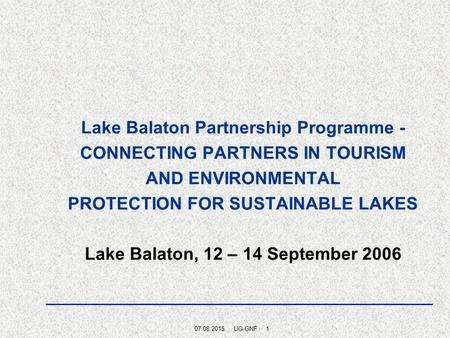 07.08.2015 · UG-GNF · 1 Lake Balaton Partnership Programme - CONNECTING PARTNERS IN TOURISM AND ENVIRONMENTAL PROTECTION FOR SUSTAINABLE LAKES Lake Balaton,