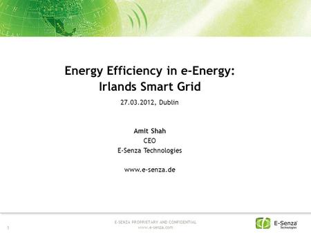1 E-SENZA PROPRIETARY AND CONFIDENTIAL www.e-senza.com Energy Efficiency in e-Energy: Irlands Smart Grid 27.03.2012, Dublin Amit Shah CEO E-Senza Technologies.