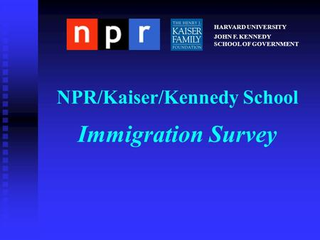 NPR/Kaiser/Kennedy School Immigration Survey HARVARD UNIVERSITY JOHN F. KENNEDY SCHOOL OF GOVERNMENT.