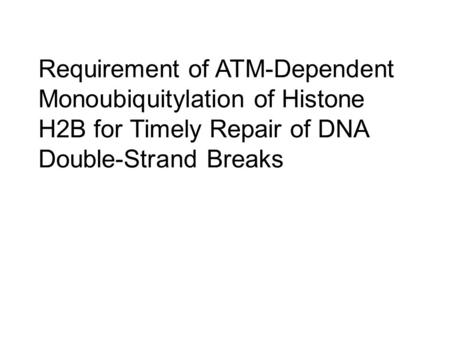 Requirement of ATM-Dependent Monoubiquitylation of Histone H2B for Timely Repair of DNA Double-Strand Breaks.