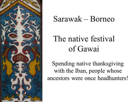 Sarawak – Borneo The native festival of Gawai