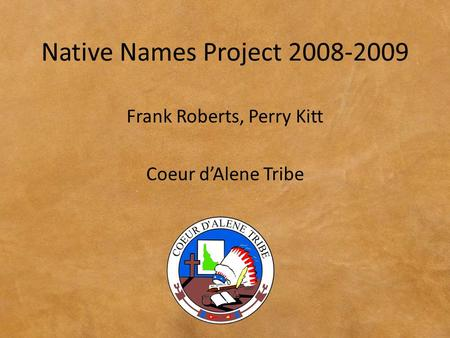 Native Names Project 2008-2009 Frank Roberts, Perry Kitt Coeur d'Alene Tribe.