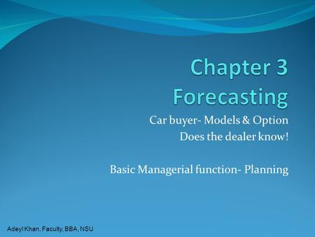 Adeyl Khan, Faculty, BBA, NSU Car buyer- Models & Option Does the dealer know! Basic Managerial function- Planning.