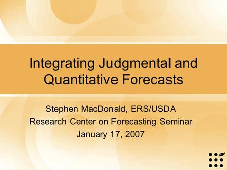 Integrating Judgmental and Quantitative Forecasts Stephen MacDonald, ERS/USDA Research Center on Forecasting Seminar January 17, 2007.