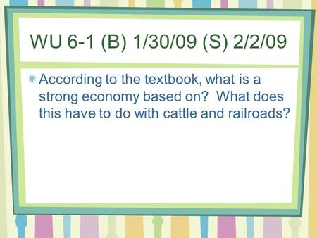 WU 6-1 (B) 1/30/09 (S) 2/2/09 According to the textbook, what is a strong economy based on? What does this have to do with cattle and railroads?