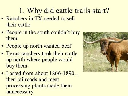 1. Why did cattle trails start? Ranchers in TX needed to sell their cattle People in the south couldn't buy them People up north wanted beef Texas ranchers.