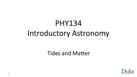 PHY134 Introductory Astronomy Tides and Matter 1.