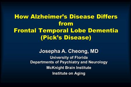 How Alzheimer's Disease Differs from Frontal Temporal Lobe Dementia (Pick's Disease) Josepha A. Cheong, MD University of Florida Departments of Psychiatry.