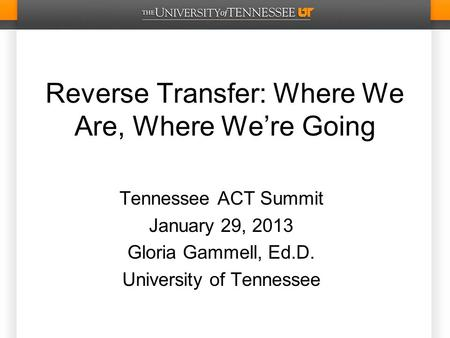 Reverse Transfer: Where We Are, Where We're Going Tennessee ACT Summit January 29, 2013 Gloria Gammell, Ed.D. University of Tennessee.