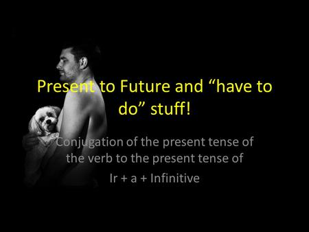 "Present to Future and ""have to do"" stuff! Conjugation of the present tense of the verb to the present tense of Ir + a + Infinitive."