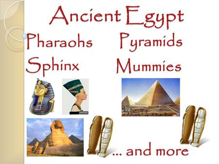 Ancient Egypt Pyramids Sphinx Pharaohs Mummies … and more.