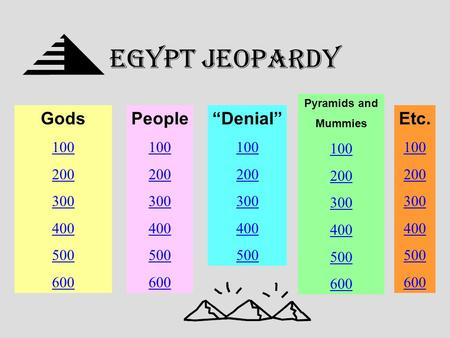 "EGYPT Jeopardy Gods 100 200 300 400 500 600 People 100 200 300 400 500 600 ""Denial"" 100 200 300 400 500 Pyramids and Mummies 100 200 300 400 500 600 Etc."
