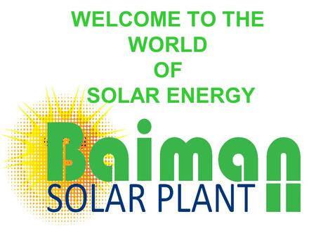 WELCOME TO THE WORLD OF SOLAR ENERGY. BAIMAN SOLAR PLANT LTD Presents 1.