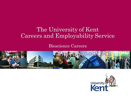 The University of Kent Careers and Employability Service Bioscience Careers Bruce Woodcock.