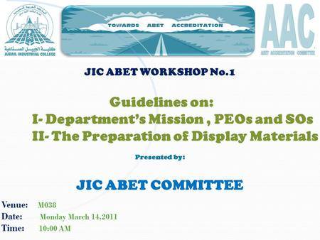 Venue: M038 Date: Monday March 14,2011 Time: 10:00 AM JIC ABET WORKSHOP No.1 Guidelines on: I- Department's Mission, PEOs and SOs II- The Preparation of.