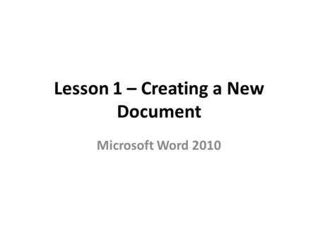 Lesson 1 – Creating a New Document Microsoft Word 2010.