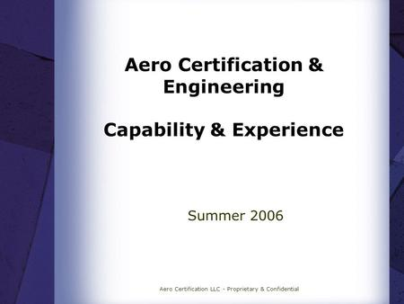 Aero Certification LLC - Proprietary & Confidential Aero Certification & Engineering Capability & Experience Summer 2006.