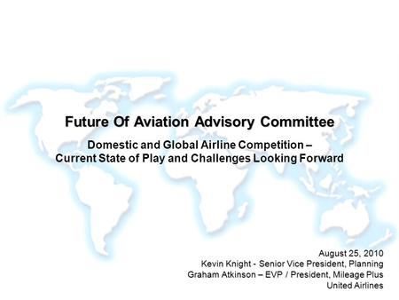 Future Of Aviation Advisory Committee Domestic and Global Airline Competition – Current State of Play and Challenges Looking Forward August 25, 2010.