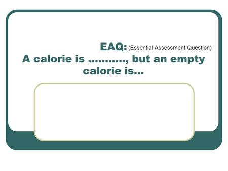 EAQ: A calorie is ……….., but an empty calorie is… (Essential Assessment Question)
