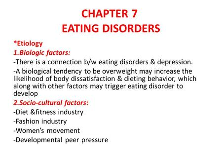 CHAPTER 7 EATING DISORDERS *Etiology 1.Biologic factors: -There is a connection b/w eating disorders & depression. -A biological tendency to be overweight.