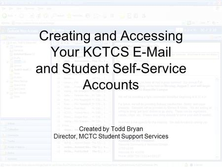 Creating and Accessing Your KCTCS E-Mail and Student Self-Service Accounts Created by Todd Bryan Director, MCTC Student Support Services.