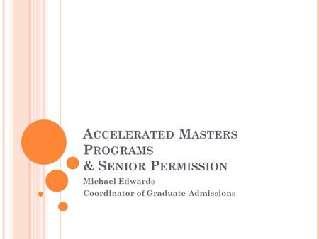 A CCELERATED M ASTERS P ROGRAMS & S ENIOR P ERMISSION Michael Edwards Coordinator of Graduate Admissions.