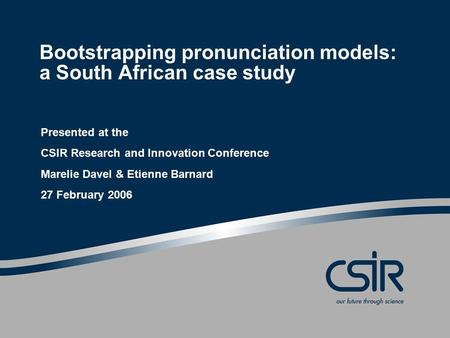 Bootstrapping pronunciation models: a South African case study Presented at the CSIR Research and Innovation Conference Marelie Davel & Etienne Barnard.