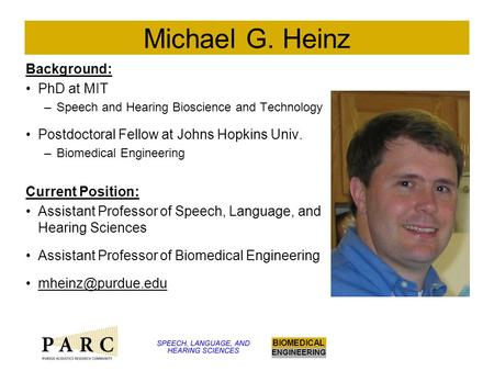 ENGINEERING BIOMEDICAL Michael G. Heinz Background: PhD at MIT –Speech and Hearing Bioscience and Technology Postdoctoral Fellow at Johns Hopkins Univ.