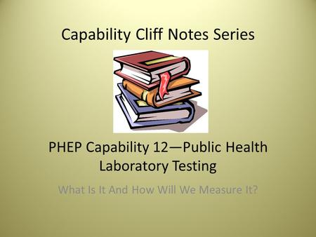 Capability Cliff Notes Series PHEP Capability 12—Public Health Laboratory Testing What Is It And How Will We Measure It?
