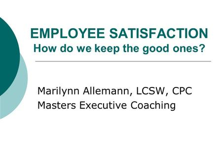 EMPLOYEE SATISFACTION How do we keep the good ones? Marilynn Allemann, LCSW, CPC Masters Executive Coaching.