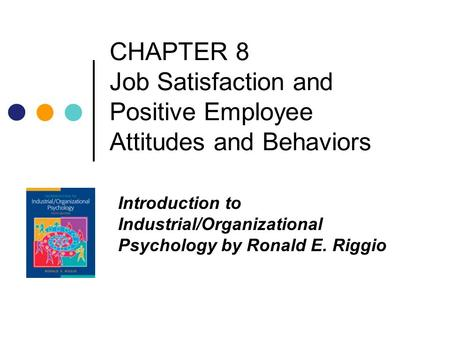 CHAPTER 8 Job Satisfaction and Positive Employee Attitudes and Behaviors Introduction to Industrial/Organizational Psychology by Ronald E. Riggio.