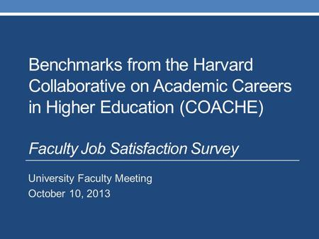 Benchmarks from the Harvard Collaborative on Academic Careers in Higher Education (COACHE) Faculty Job Satisfaction Survey University Faculty Meeting October.
