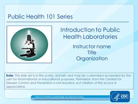 Public Health 101 Series Instructor name Title Organization Introduction to Public Health Laboratories Note: This slide set is in the public domain and.