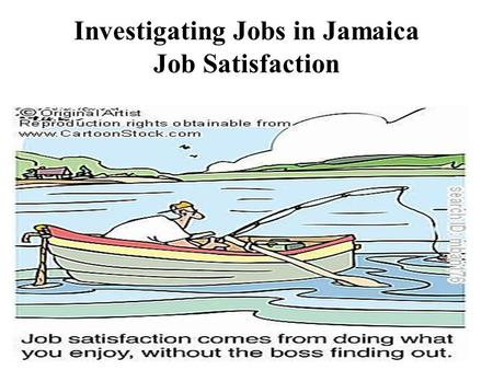 Investigating Jobs in Jamaica Job Satisfaction. Job Satisfaction Job Satisfaction describes how content an individual is with his /her job.