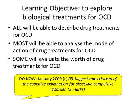 Learning Objective: to explore biological treatments for OCD ALL will be able to describe drug treatments for OCD MOST will be able to analyse the mode.