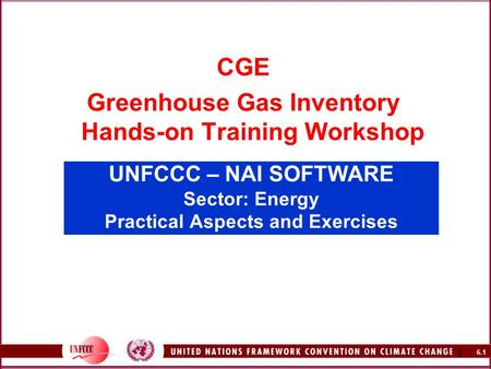 6.1 1 UNFCCC – NAI SOFTWARE Sector: Energy Practical Aspects and Exercises CGE Greenhouse Gas Inventory Hands-on Training Workshop.